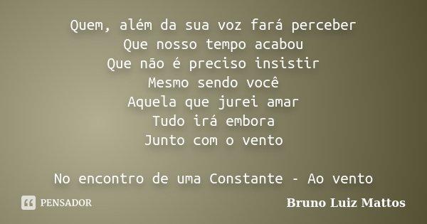 Quem, além da sua voz fará perceber Que nosso tempo acabou Que não é preciso insistir Mesmo sendo você Aquela que jurei amar Tudo irá embora Junto com o vento N... Frase de Bruno Luiz Mattos.