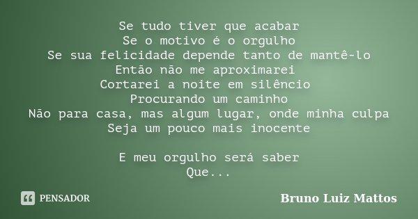 Se tudo tiver que acabar Se o motivo é o orgulho Se sua felicidade depende tanto de mantê-lo Então não me aproximarei Cortarei a noite em silêncio Procurando um... Frase de Bruno Luiz Mattos.