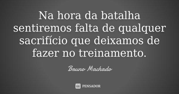 Na hora da batalha sentiremos falta de qualquer sacrifício que deixamos de fazer no treinamento.... Frase de Bruno Machado.