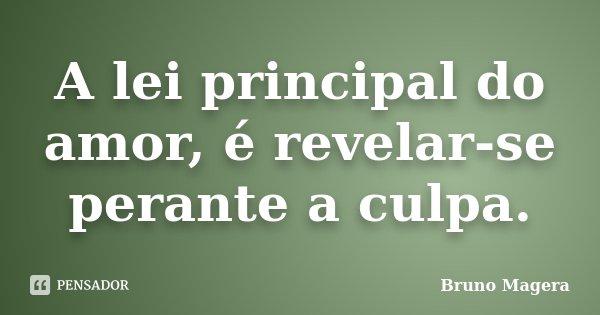 A lei principal do amor, é revelar-se perante a culpa.... Frase de Bruno Magera.