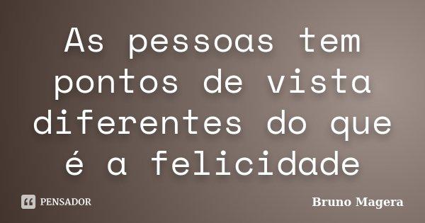 As pessoas tem pontos de vista diferentes do que é a felicidade... Frase de Bruno Magera.