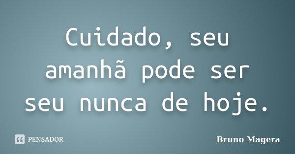 Cuidado, seu amanhã pode ser seu nunca de hoje.... Frase de Bruno Magera.