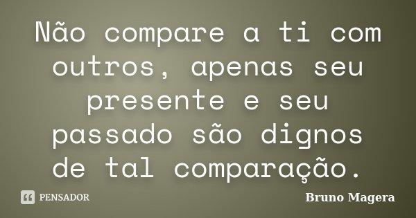 Não compare a ti com outros, apenas seu presente e seu passado são dignos de tal comparação.... Frase de Bruno Magera.