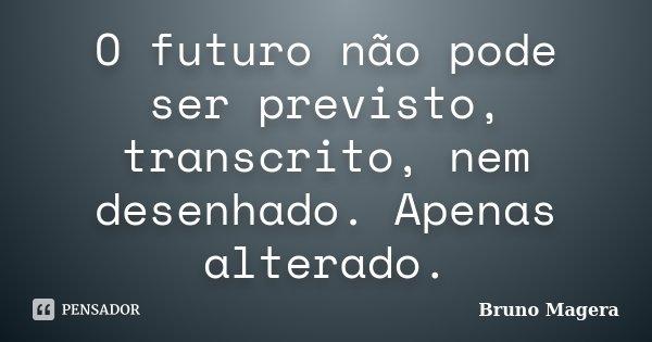 O futuro não pode ser previsto, transcrito, nem desenhado. Apenas alterado.... Frase de Bruno Magera.