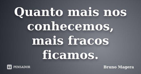 Quanto mais nos conhecemos, mais fracos ficamos.... Frase de Bruno Magera.