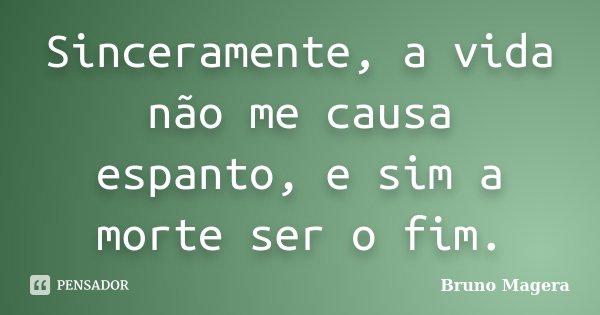 Sinceramente, a vida não me causa espanto, e sim a morte ser o fim.... Frase de Bruno Magera.