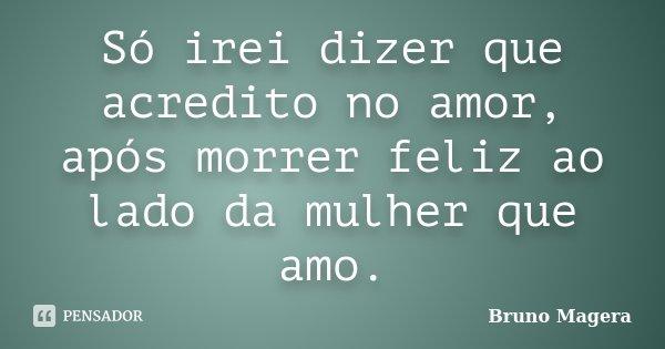 Só irei dizer que acredito no amor, após morrer feliz ao lado da mulher que amo.... Frase de Bruno Magera.