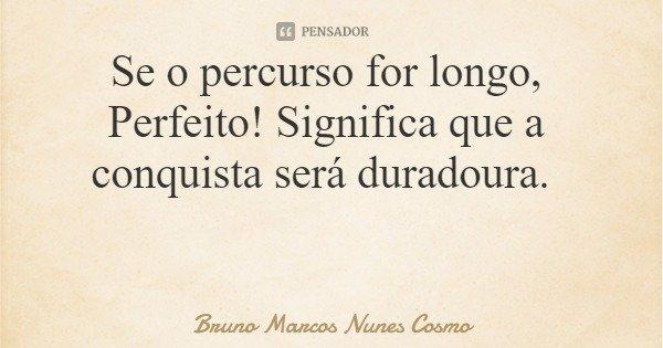 Se o percurso for longo, Perfeito! Significa que a conquista será duradoura.... Frase de Bruno Marcos Nunes Cosmo.