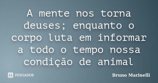 A mente nos torna deuses; enquanto o corpo luta em informar a todo o tempo nossa condição de animal... Frase de Bruno Marinelli.