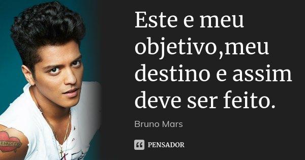 Este e meu objetivo,meu destino e assim deve ser feito.... Frase de Bruno Mars.