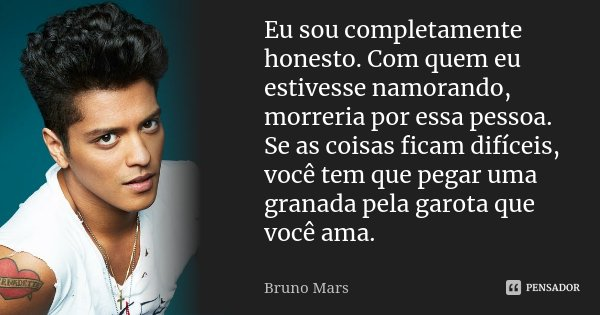 Eu sou completamente honesto. Com quem eu estivesse namorando, morreria por essa pessoa. Se as coisas ficam difíceis, você tem que pegar uma granada pela garota... Frase de Bruno Mars.