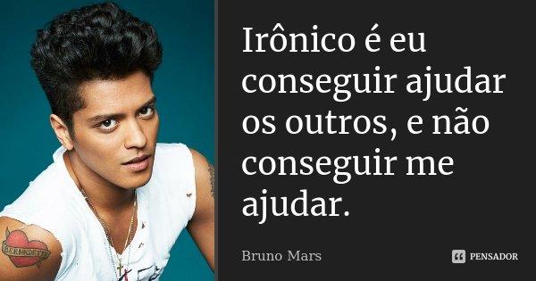 Irônico é eu conseguir ajudar os outros, e não conseguir me ajudar.... Frase de Bruno Mars.