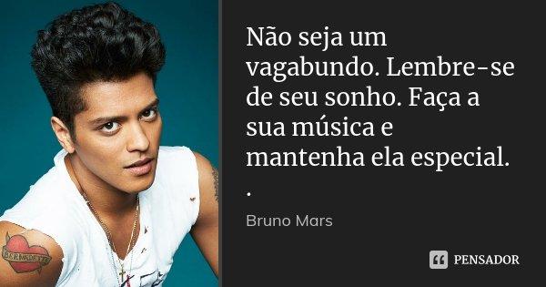 Não seja um vagabundo. Lembre-se de seu sonho. Faça a sua música e mantenha ela especial. .... Frase de Bruno Mars.