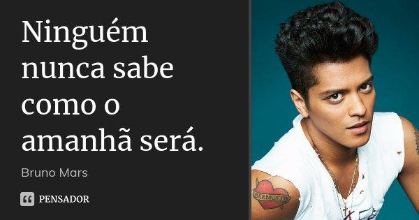 Ninguém nunca sabe como o amanhã será.... Frase de Bruno Mars.