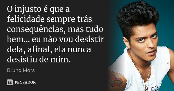O injusto é que a felicidade sempre trás consequências, mas tudo bem… eu não vou desistir dela, afinal, ela nunca desistiu de mim.... Frase de Bruno Mars.