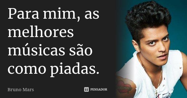 Para mim, as melhores músicas são como piadas.... Frase de Bruno Mars.