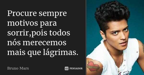 Procure sempre motivos para sorrir,pois todos nós merecemos mais que lágrimas.... Frase de Bruno Mars.