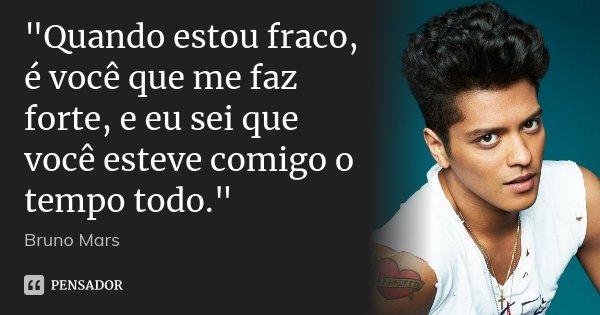 """""""Quando estou fraco, é você que me faz forte, e eu sei que você esteve comigo o tempo todo.""""... Frase de Bruno Mars."""