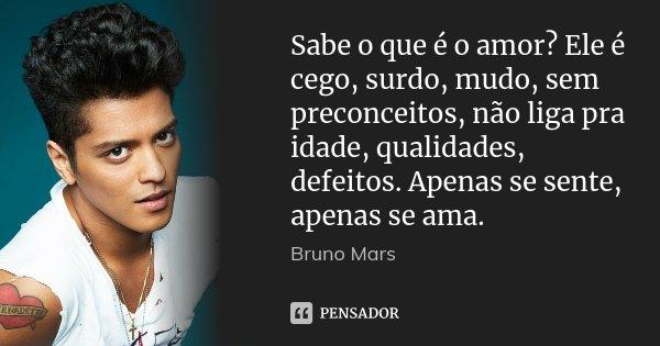 Sabe o que é o amor? Ele é cego, surdo, mudo, sem preconceitos, não liga pra idade, qualidades, defeitos. Apenas se sente, apenas se ama.... Frase de Bruno Mars.