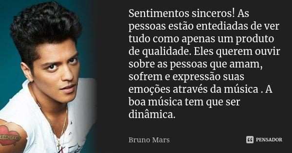 Sentimentos sinceros! As pessoas estão entediadas de ver tudo como apenas um produto de qualidade. Eles querem ouvir sobre as pessoas que amam, sofrem e express... Frase de Bruno Mars.