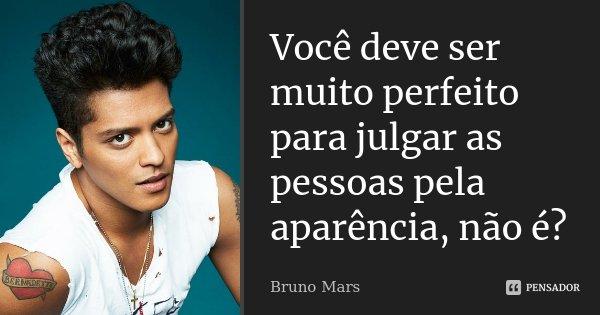 Você deve ser muito perfeito, para julgar as pessoas pela aparência, não é?!... Frase de Bruno Mars.