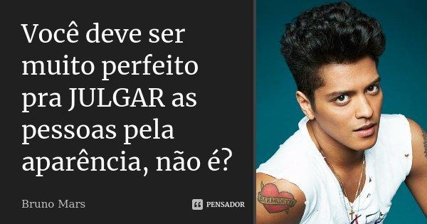 VOCÊ deve ser muito PERFEITO pra JULGAR as pessoas pela APARÊNCIA, não é?... Frase de Bruno Mars.