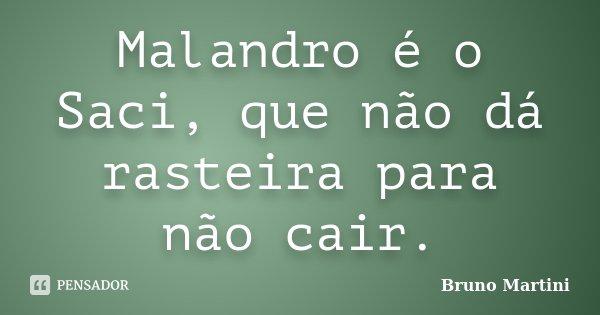 Malandro é o Saci, que não dá rasteira para não cair.... Frase de Bruno Martini.