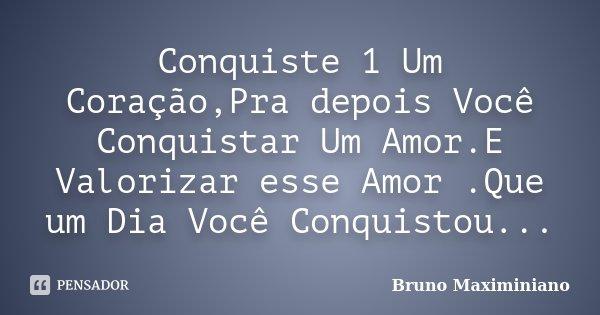 Conquiste 1 Um Coração,Pra depois Você Conquistar Um Amor.E Valorizar esse Amor .Que um Dia Você Conquistou...... Frase de Bruno Maximiniano.