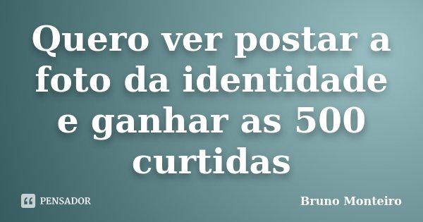 Quero ver postar a foto da identidade e ganhar as 500 curtidas... Frase de Bruno Monteiro.