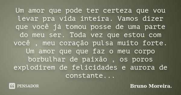 Um amor que pode ter certeza que vou levar pra vida inteira. Vamos dizer que você já tomou posse de uma parte do meu ser. Toda vez que estou com você , meu cora... Frase de Bruno Moreira.