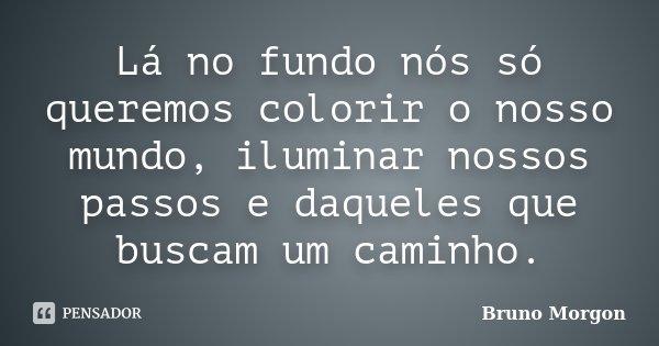 Lá no fundo nós só queremos colorir o nosso mundo, iluminar nossos passos e daqueles que buscam um caminho.... Frase de Bruno Morgon.