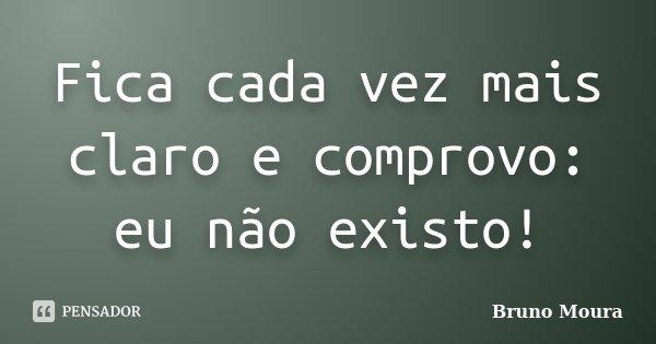 Fica cada vez mais claro e comprovo: eu não existo!... Frase de Bruno Moura.