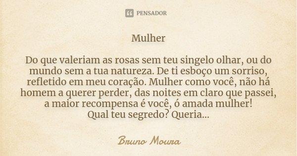 Mulher Do que valeriam as rosas sem teu singelo olhar, ou do mundo sem a tua natureza. De ti esboço um sorriso, refletido em meu coração. Mulher como você, não ... Frase de Bruno Moura.