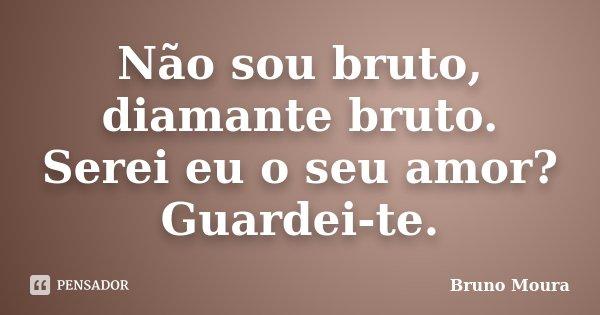 Não sou bruto, diamante bruto. Serei eu o seu amor? Guardei-te.... Frase de Bruno Moura.