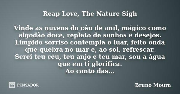Reap Love, The Nature Sigh Vinde as nuvens do céu de anil, mágico como algodão doce, repleto de sonhos e desejos. Límpido sorriso contempla o luar, feito onda q... Frase de Bruno Moura.