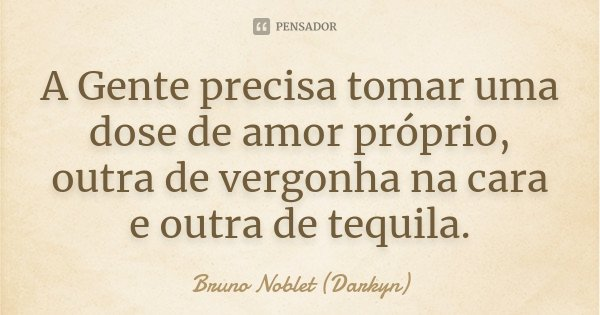 A Gente precisa tomar uma dose de amor próprio, outra de vergonha na cara e outra de tequila.... Frase de Bruno Noblet (Darkyn).