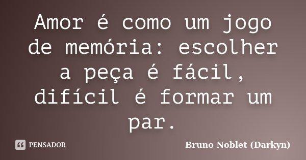 Amor é como um jogo de memória: escolher a peça é fácil, difícil é formar um par.... Frase de Bruno Noblet (Darkyn).