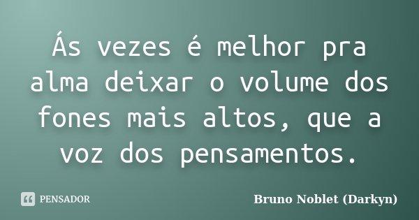 Ás vezes é melhor pra alma deixar o volume dos fones mais altos, que a voz dos pensamentos.... Frase de Bruno Noblet (Darkyn).