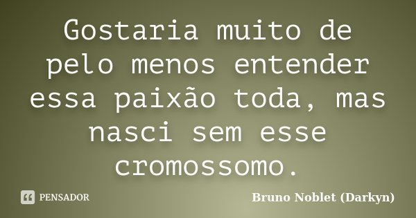 Gostaria muito de pelo menos entender essa paixão toda, mas nasci sem esse cromossomo.... Frase de Bruno Noblet (Darkyn).