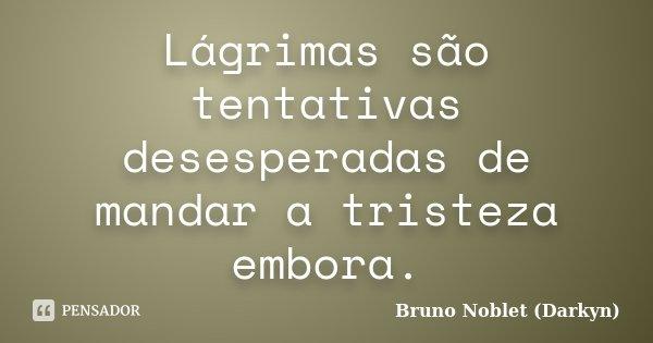 Lágrimas são tentativas desesperadas de mandar a tristeza embora.... Frase de Bruno Noblet (Darkyn).