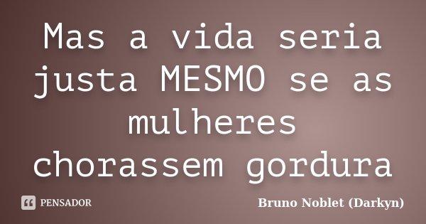 Mas a vida seria justa MESMO se as mulheres chorassem gordura... Frase de Bruno Noblet (Darkyn).