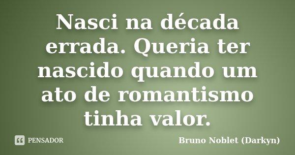 Nasci na década errada. Queria ter nascido quando um ato de romantismo tinha valor.... Frase de Bruno Noblet (Darkyn).