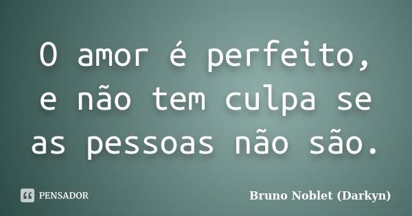 O amor é perfeito, e não tem culpa se as pessoas não são.... Frase de Bruno Noblet (Darkyn).