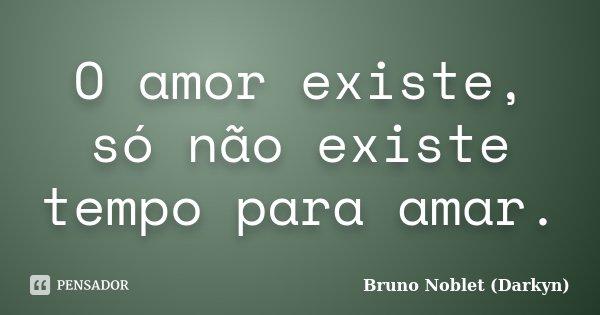 O amor existe, só não existe tempo para amar.... Frase de Bruno Noblet (Darkyn).
