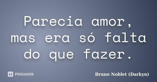 Parecia amor, mas era só falta do que fazer.... Frase de Bruno Noblet (Darkyn).