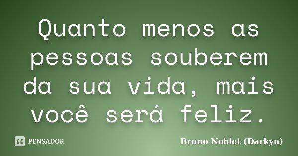 Quanto menos as pessoas souberem da sua vida, mais você será feliz.... Frase de Bruno Noblet (Darkyn).