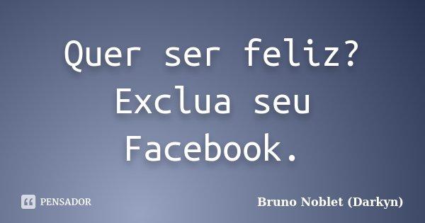 Quer ser feliz? Exclua seu Facebook.... Frase de Bruno Noblet (Darkyn).
