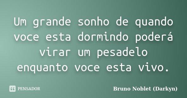 Um grande sonho de quando voce esta dormindo poderá virar um pesadelo enquanto voce esta vivo.... Frase de Bruno Noblet (Darkyn).