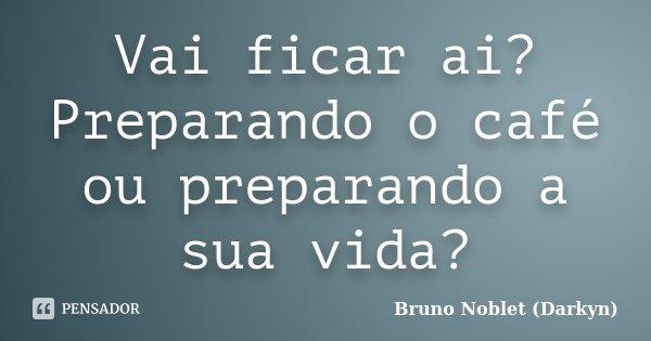 Vai ficar ai? Preparando o café ou preparando a sua vida?... Frase de Bruno Noblet (Darkyn).