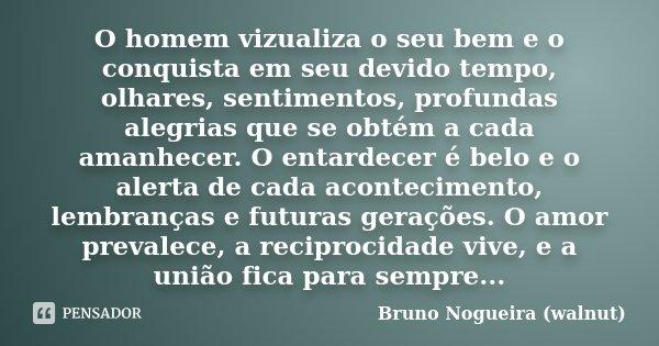 O homem vizualiza o seu bem e o conquista em seu devido tempo, olhares, sentimentos, profundas alegrias que se obtém a cada amanhecer. O entardecer é belo e o a... Frase de Bruno Nogueira (walnut).